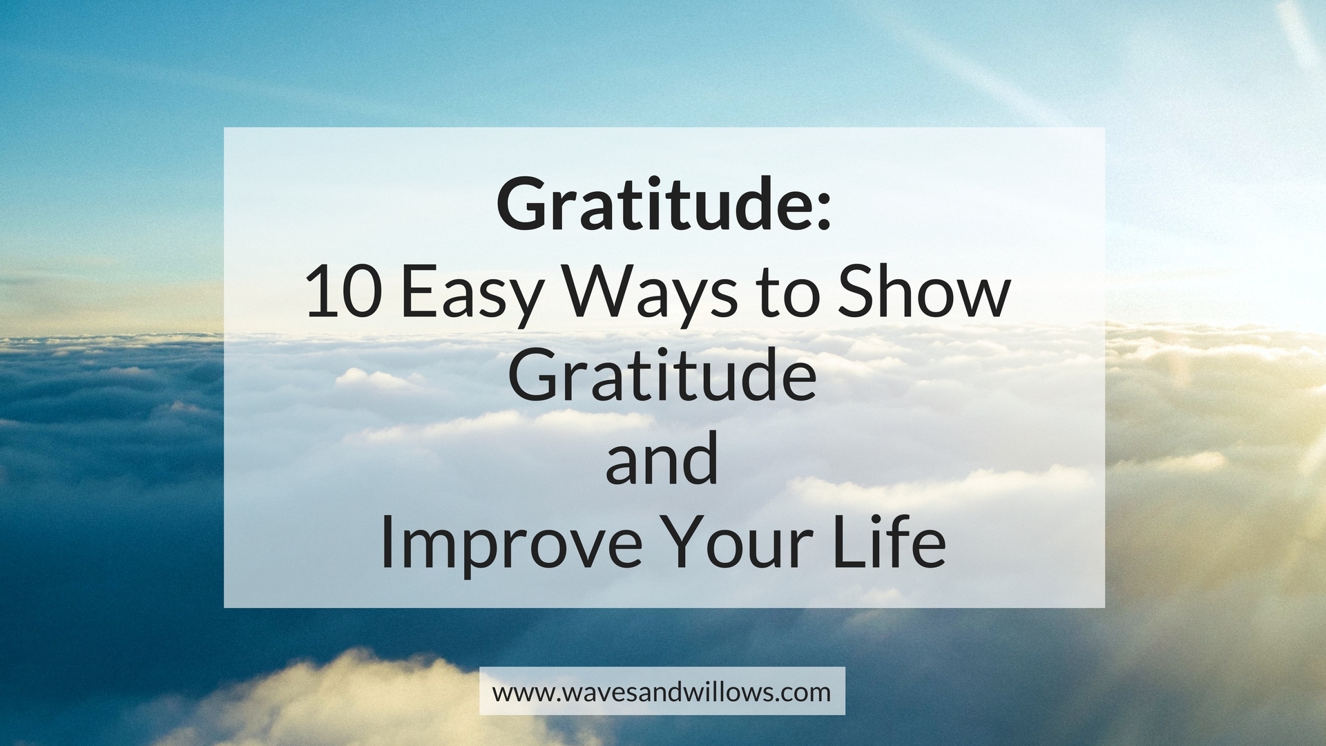 Gratitude: 10 Easy Ways to Show Gratitude and Improve Your Life - www.wavesandwillows.com