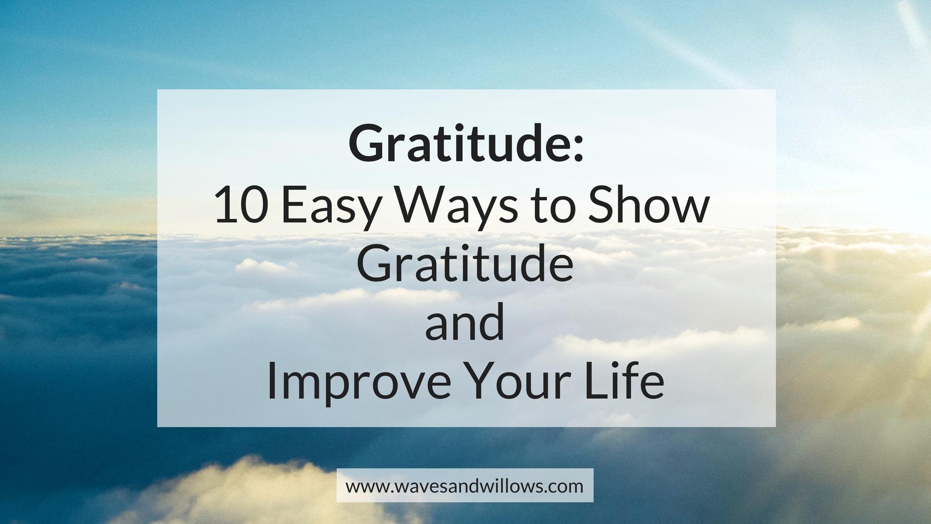 Gratitude: 10 Easy Ways to Show Gratitude and Improve Your Life - www.wavesandwillows.com