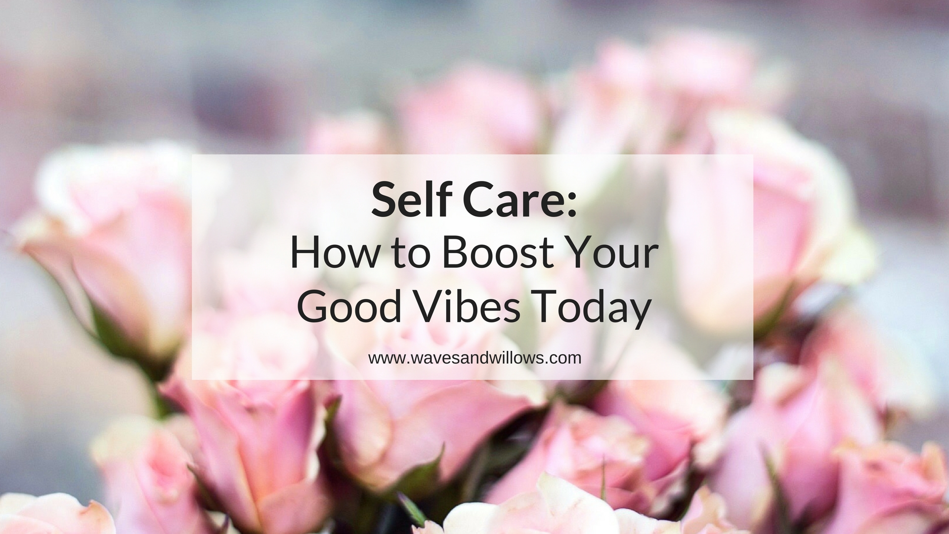 Self Care: How to Boost Your Good Vibes Today! www.wavesandwillows.com